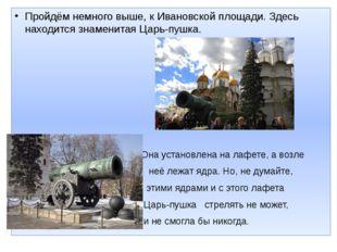 Пройдём немного выше, к Ивановской площади. Здесь находится знаменитая Царь-п