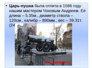 Царь-пушкабыла отлита в 1586 году нашим мастером Чоховым Андреем. Её длина –