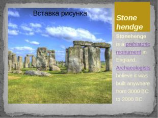 Stone hendge Stonehenge is a prehistoric monument in England. Archaeologists
