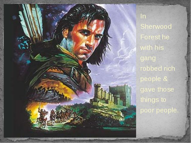 In Sherwood Forest he with his gang robbed rich people & gave those things to...