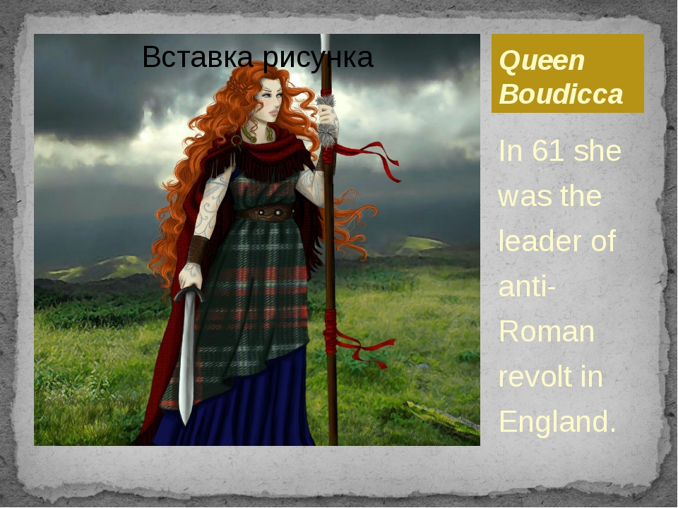 Queen Boudicca In 61 she was the leader of anti-Roman revolt in England.