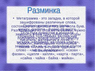 Метаграмма - это загадка, в которой зашифрованы различные слова, состоящие из