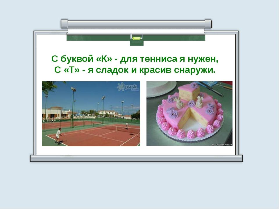 С буквой «К» - для тенниса я нужен, С «Т» - я сладок и красив снаружи.