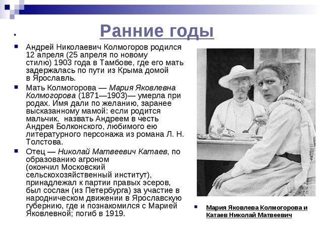 Ранние годы Андрей Николаевич Колмогоров родился 12 апреля (25 апреляпо нов...