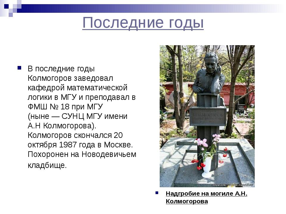Последние годы В последние годы Колмогоров заведовал кафедрой математической...