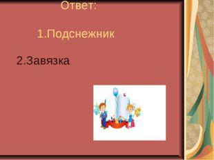 Ответ: 1.Подснежник 2.Завязка (Подснежник Завязка) к)