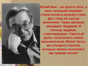 Юлий Ким – не просто поэт, а поэт, который сочиняет стихи-песни и музыку к н