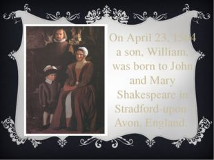 On April 23, 1564 a son, William, was born to John and Mary Shakespeare in St