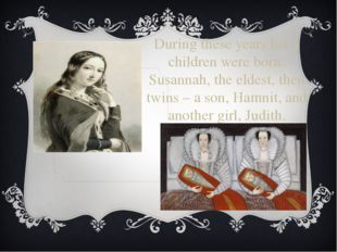 During these years his 3 children were born: Susannah, the eldest, then twins