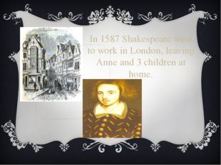 In 1587 Shakespeare went to work in London, leaving Anne and 3 children at ho