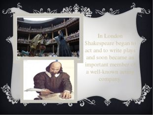 In London Shakespeare began to act and to write plays and soon became an impo