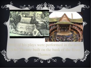 Most of his plays were performed in the new Globe Theatre built on the bank o