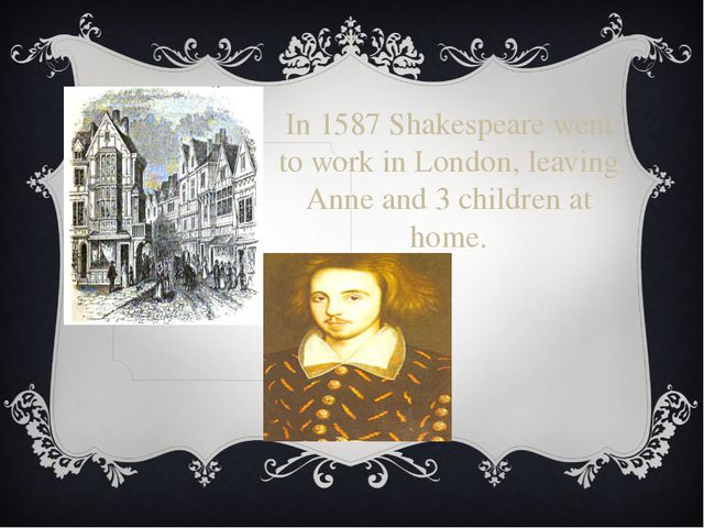 In 1587 Shakespeare went to work in London, leaving Anne and 3 children at ho...