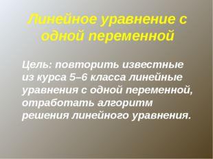 Линейное уравнение с одной переменной Цель: повторить известные из курса 5–6