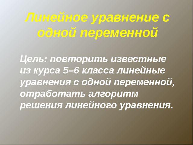 Линейное уравнение с одной переменной Цель: повторить известные из курса 5–6...