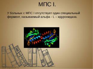 МПС I. У больных с МПС I отсутствует один специальный фермент, называемый аль