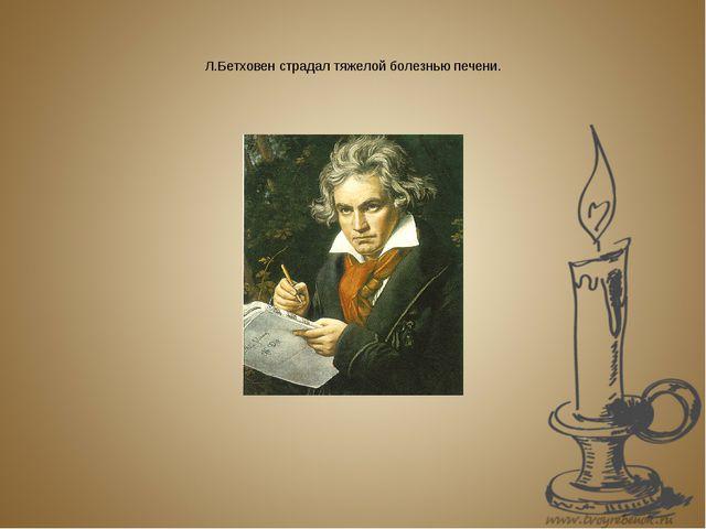 Л.Бетховен страдал тяжелой болезнью печени.