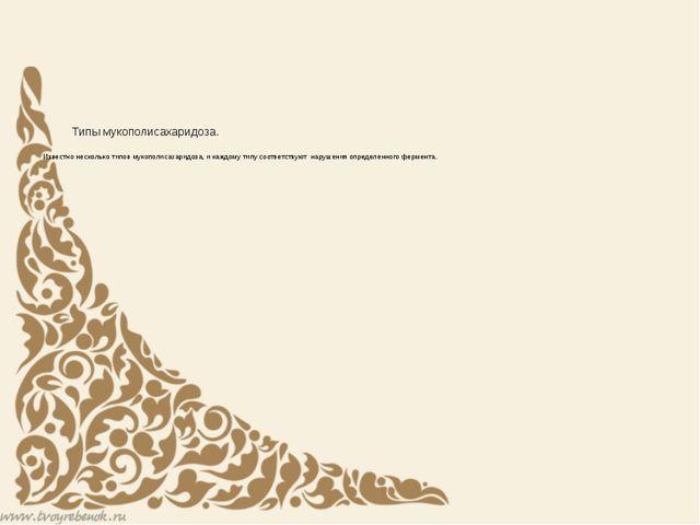 Типы мукополисахаридоза. Известно несколько типов мукополисахаридоза, и кажд...