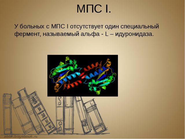 МПС I. У больных с МПС I отсутствует один специальный фермент, называемый аль...