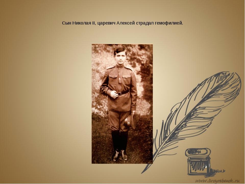 Сын Николая II, царевич Алексей страдал гемофилией.