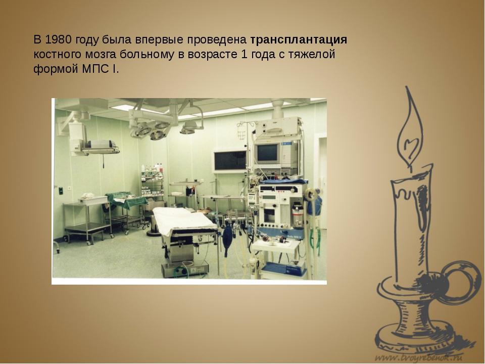 В 1980 году была впервые проведена трансплантация костного мозга больному в...