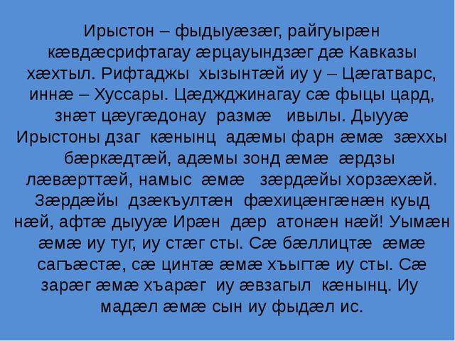 Ирыстон – фыдыуæзæг, райгуырæн кæвдæсрифтагау æрцауындзæг дæ Кавказы хæхтыл....