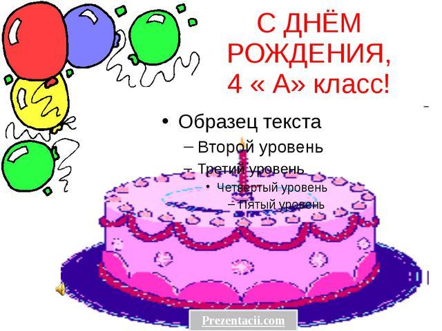 С ДНЁМ РОЖДЕНИЯ, 4 « А» класс! Prezentacii.com