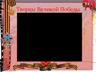 Творцы Великой Победы © Топилина С.Н.