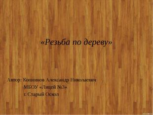«Резьба по дереву» Автор: Копнинов Александр Николаевич МБОУ «Лицей №3» г. Ст