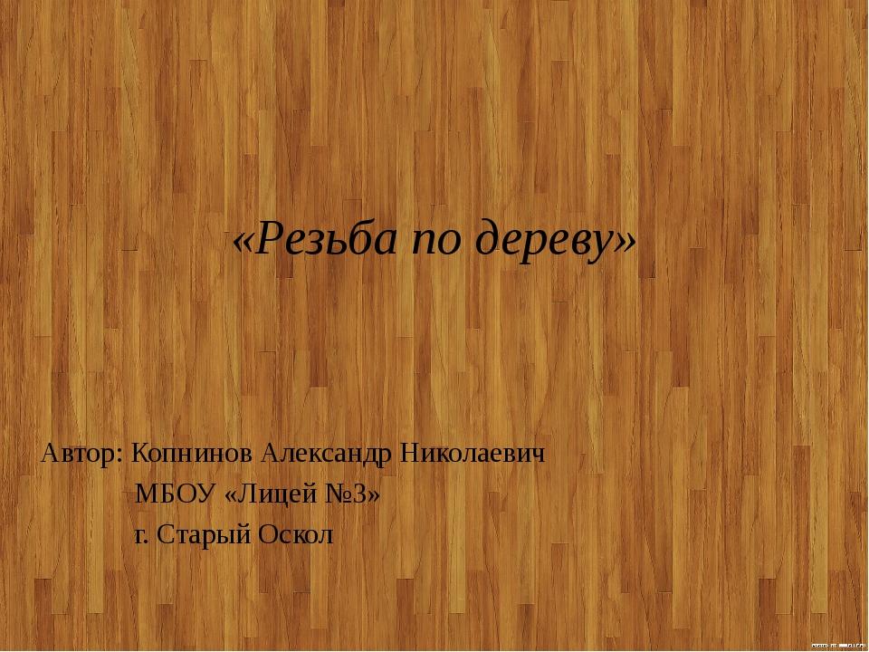 «Резьба по дереву» Автор: Копнинов Александр Николаевич МБОУ «Лицей №3» г. Ст...