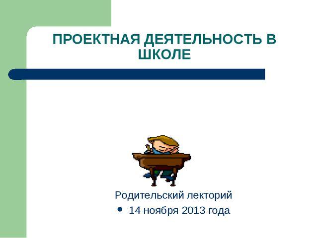 ПРОЕКТНАЯ ДЕЯТЕЛЬНОСТЬ В ШКОЛЕ Родительский лекторий 14 ноября 2013 года