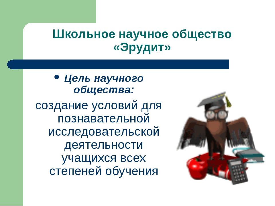 Школьное научное общество «Эрудит» Цель научного общества: создание условий д...