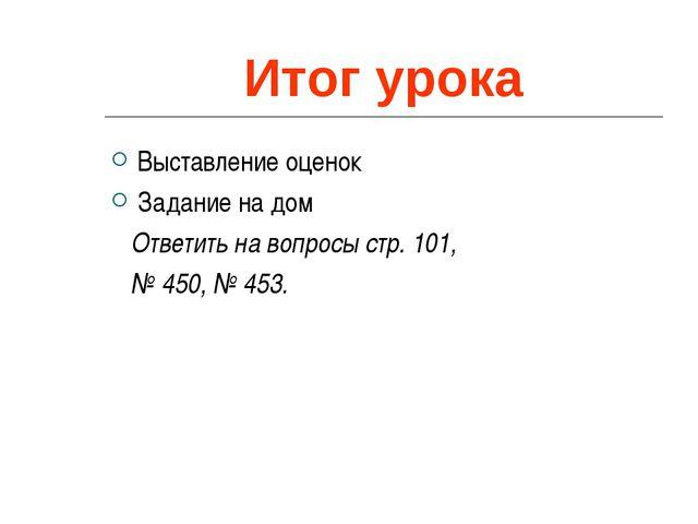 Итог урока Выставление оценок Задание на дом Ответить на вопросы стр. 101, №...