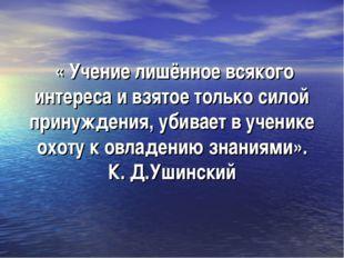 « Учение лишённое всякого интереса и взятое только силой принуждения, убивае