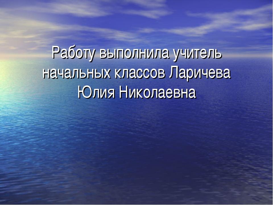 Работу выполнила учитель начальных классов Ларичева Юлия Николаевна