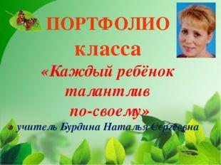 ПОРТФОЛИО класса «Каждый ребёнок талантлив по-своему» учитель Бурдина Наталья