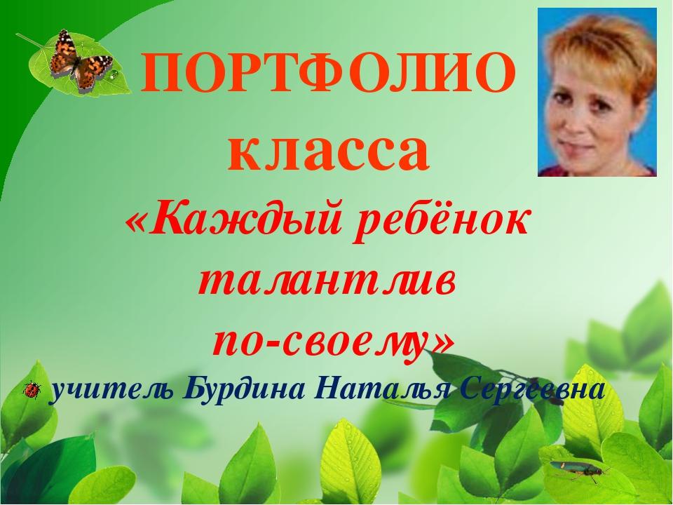 ПОРТФОЛИО класса «Каждый ребёнок талантлив по-своему» учитель Бурдина Наталья...