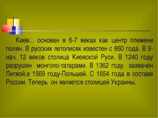 Киев... основан в 6-7 веках как центр племени полян. В русских летописях изв