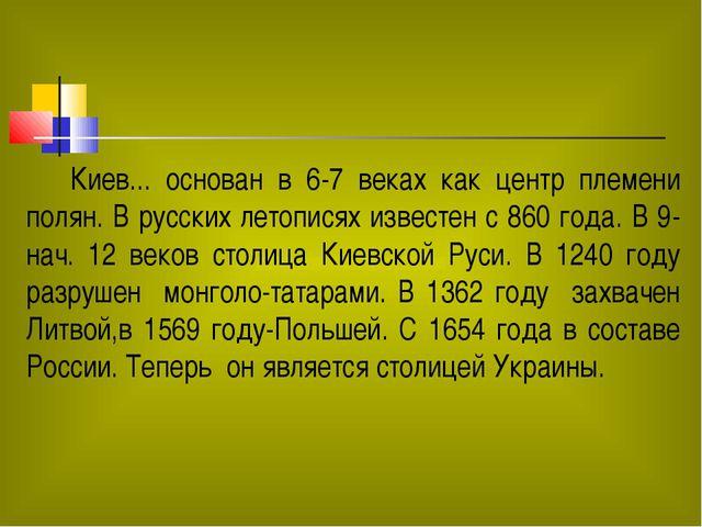 Киев... основан в 6-7 веках как центр племени полян. В русских летописях изв...