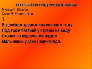 ПЕСНЯ «ЛЕНИНГРАДСКИЕ МАЛЬЧИШКИ» Музыка И. Шварца Слова В. Коростылёва 1. В да