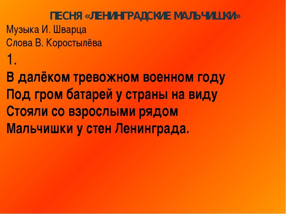 ПЕСНЯ «ЛЕНИНГРАДСКИЕ МАЛЬЧИШКИ» Музыка И. Шварца Слова В. Коростылёва 1. В да...