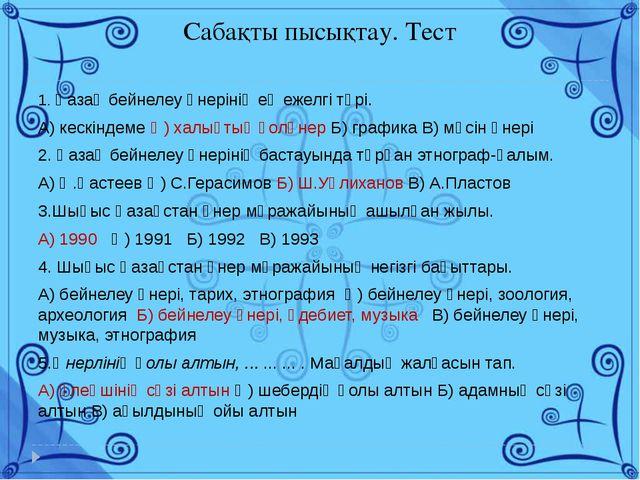 Сабақты пысықтау. Тест 1. Қазақ бейнелеу өнерінің ең ежелгі түрі. А) кескінде...