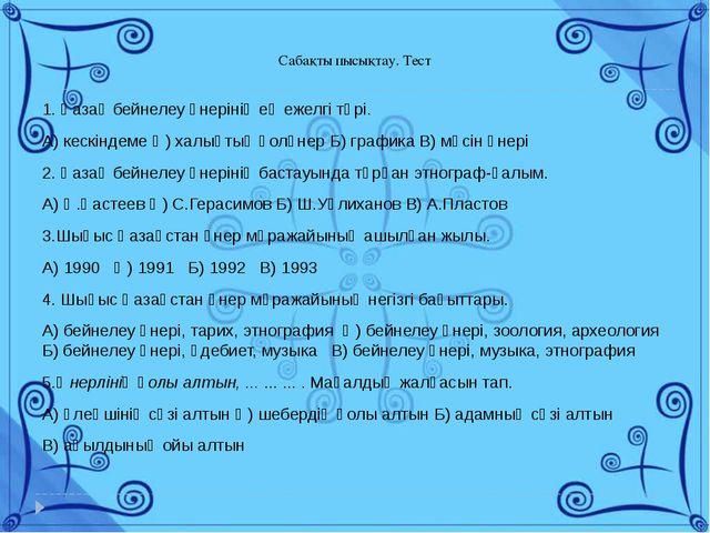 Сабақты пысықтау. Тест 1. Қазақ бейнелеу өнерінің ең ежелгі түрі. А) кескінд...