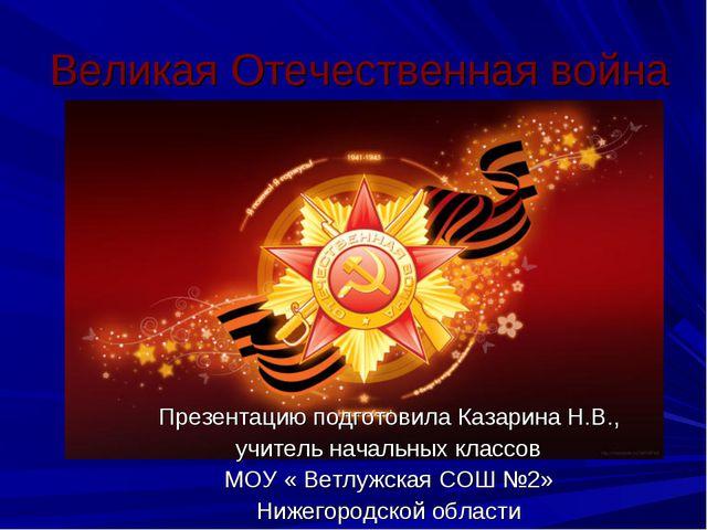 Великая Отечественная война Презентацию подготовила Казарина Н.В., учитель на...