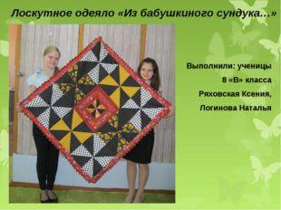 Лоскутное одеяло «Из бабушкиного сундука…» Выполнили: ученицы 8 «В» класса Ря