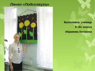 Панно «Подсолнухи» Выполнила: ученица 8 «В» класса Абрамова Антонина