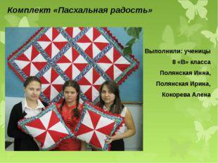Комплект «Пасхальная радость» Выполнили: ученицы 8 «В» класса Полянская Инна,