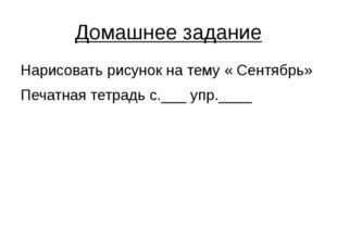 Домашнее задание Нарисовать рисунок на тему « Сентябрь» Печатная тетрадь с.__