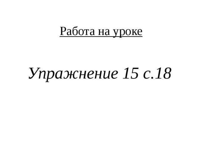 Работа на уроке Упражнение 15 с.18