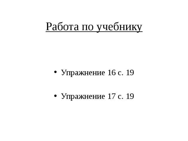 Работа по учебнику Упражнение 16 с. 19 Упражнение 17 с. 19